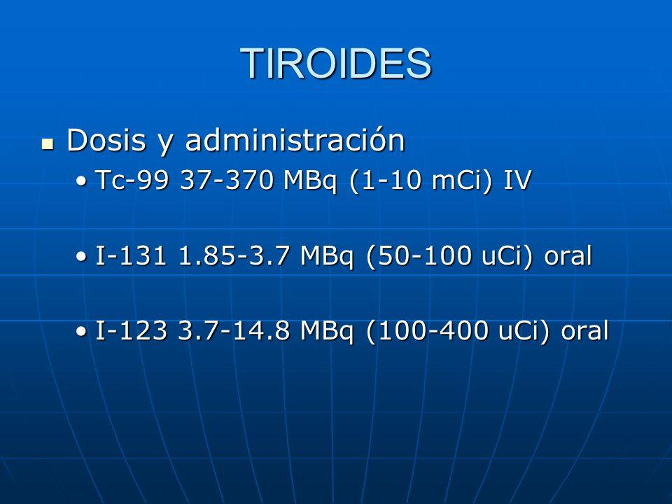 TIROIDES Dosis y administración Dosis y administración Tc-99 37-370 MBq (1-10 mCi) IVTc-99 37-370 MBq (1-10 mCi) IV I-131 1.85-3.7 MBq (50-100 uCi) or