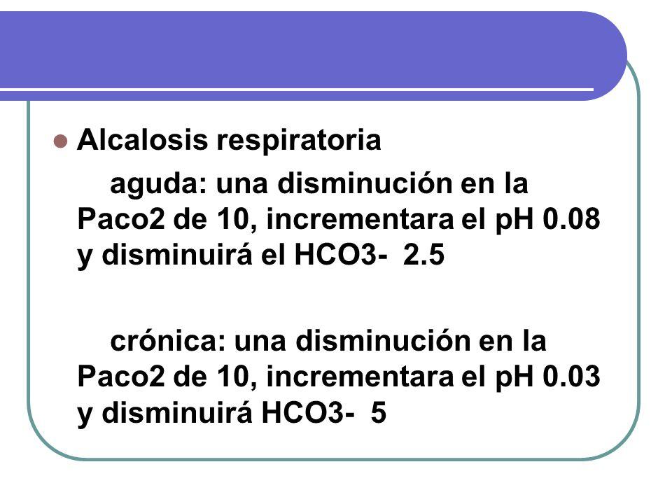 Alcalosis respiratoria aguda: una disminución en la Paco2 de 10, incrementara el pH 0.08 y disminuirá el HCO3- 2.5 crónica: una disminución en la Paco