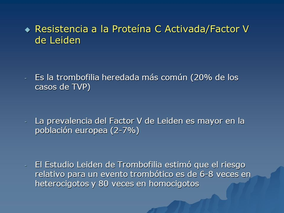 Resistencia a la Proteína C Activada/Factor V de Leiden Resistencia a la Proteína C Activada/Factor V de Leiden - Es la trombofilia heredada más común