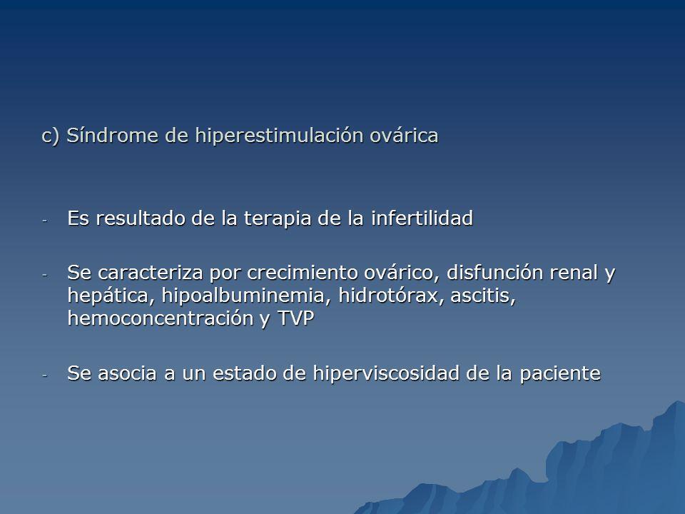 c) Síndrome de hiperestimulación ovárica - Es resultado de la terapia de la infertilidad - Se caracteriza por crecimiento ovárico, disfunción renal y
