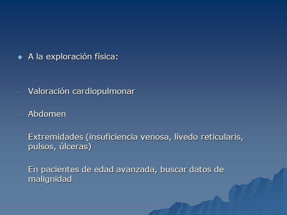 A la exploración física: A la exploración física: - Valoración cardiopulmonar - Abdomen - Extremidades (insuficiencia venosa, lívedo reticularis, puls