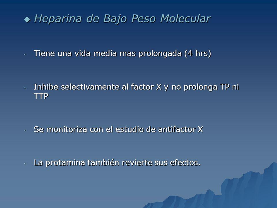 Heparina de Bajo Peso Molecular Heparina de Bajo Peso Molecular - Tiene una vida media mas prolongada (4 hrs) - Inhibe selectivamente al factor X y no