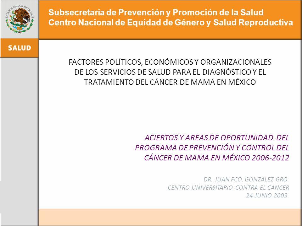 ACIERTOS Y AREAS DE OPORTUNIDAD DEL PROGRAMA DE PREVENCIÓN Y CONTROL DEL CÁNCER DE MAMA EN MÉXICO 2006-2012 DR. JUAN FCO. GONZALEZ GRO. CENTRO UNIVERS