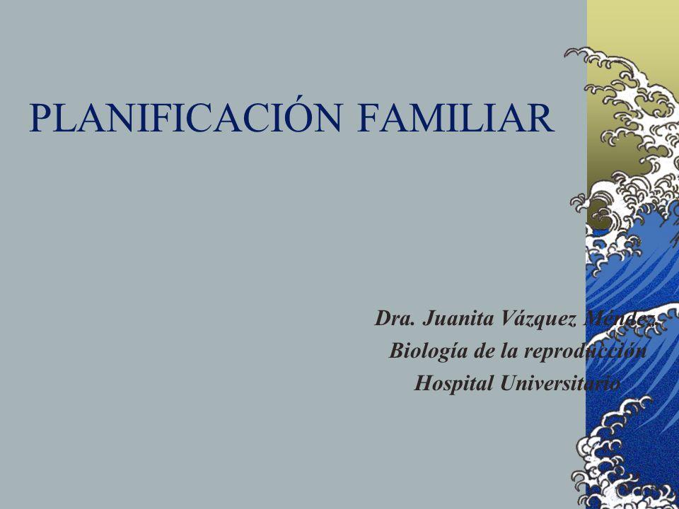 PLANIFICACIÓN FAMILIAR Dra. Juanita Vázquez Méndez. Biología de la reproducción Hospital Universitario