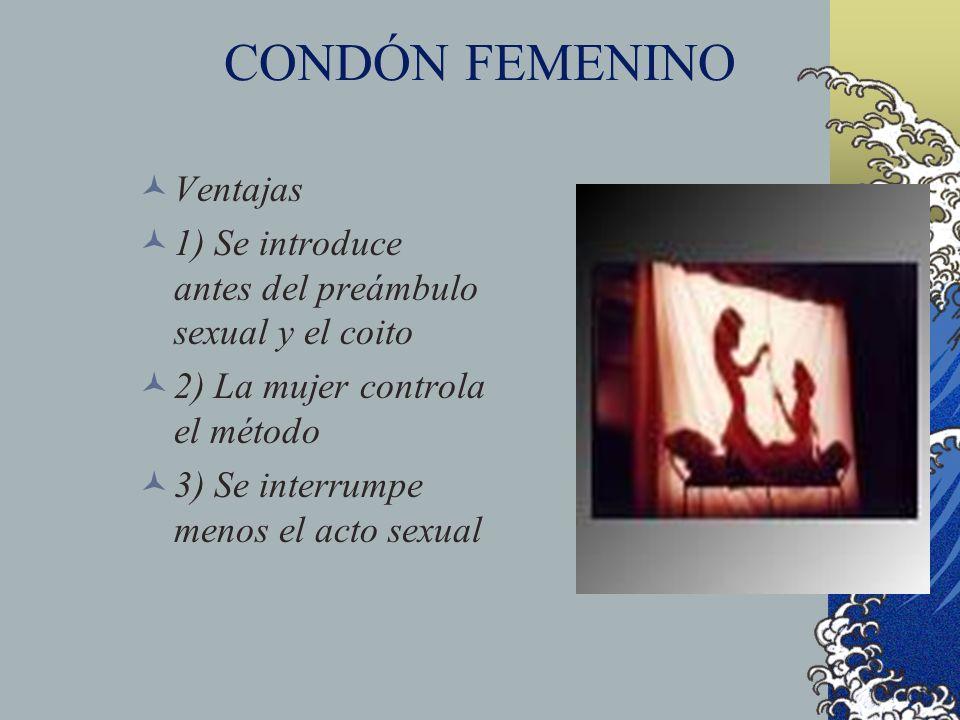 CONDÓN FEMENINO Ventajas 1) Se introduce antes del preámbulo sexual y el coito 2) La mujer controla el método 3) Se interrumpe menos el acto sexual