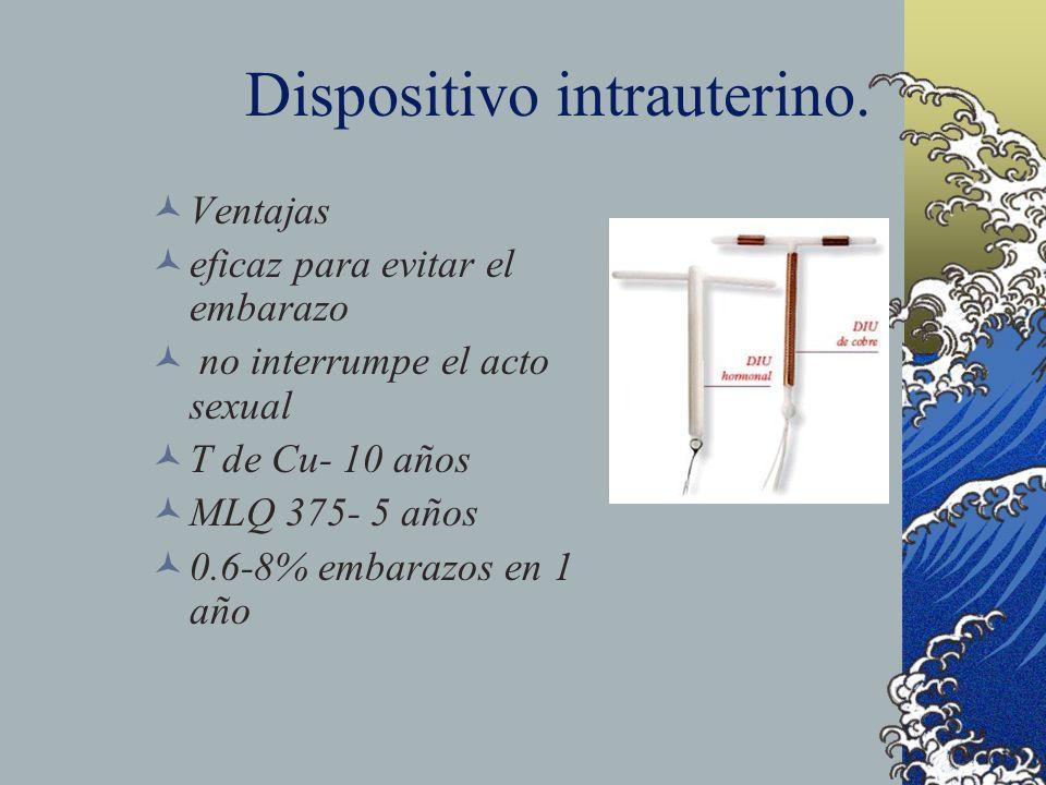 Dispositivo intrauterino. Ventajas eficaz para evitar el embarazo no interrumpe el acto sexual T de Cu- 10 años MLQ 375- 5 años 0.6-8% embarazos en 1