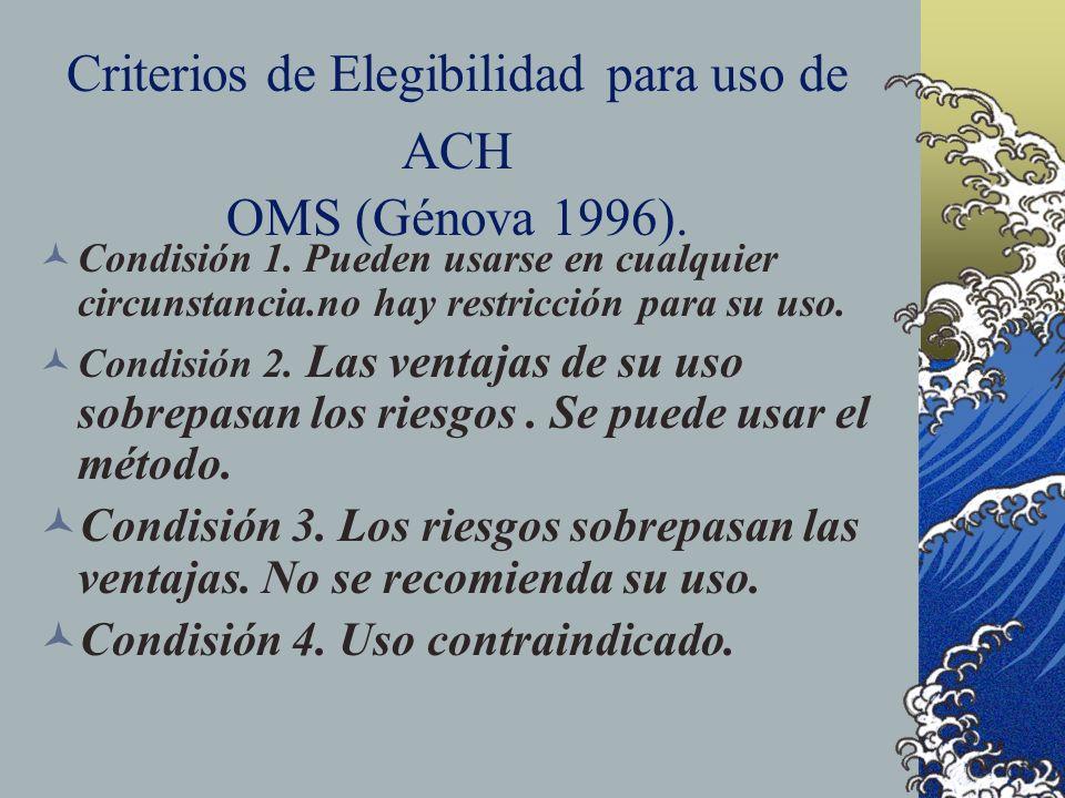 Criterios de Elegibilidad para uso de ACH OMS (Génova 1996). Condisión 1. Pueden usarse en cualquier circunstancia.no hay restricción para su uso. Con