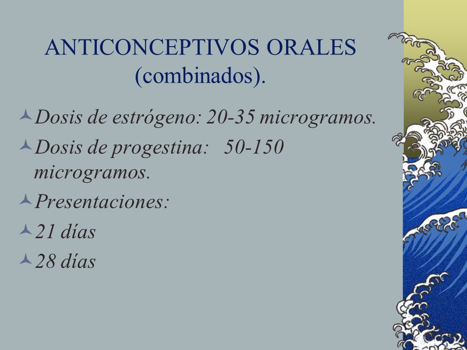 ANTICONCEPTIVOS ORALES (combinados). Dosis de estrógeno: 20-35 microgramos. Dosis de progestina: 50-150 microgramos. Presentaciones: 21 días 28 días