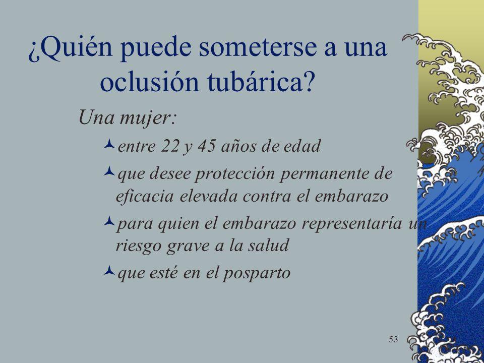 53 ¿Quién puede someterse a una oclusión tubárica? Una mujer: entre 22 y 45 años de edad que desee protección permanente de eficacia elevada contra el