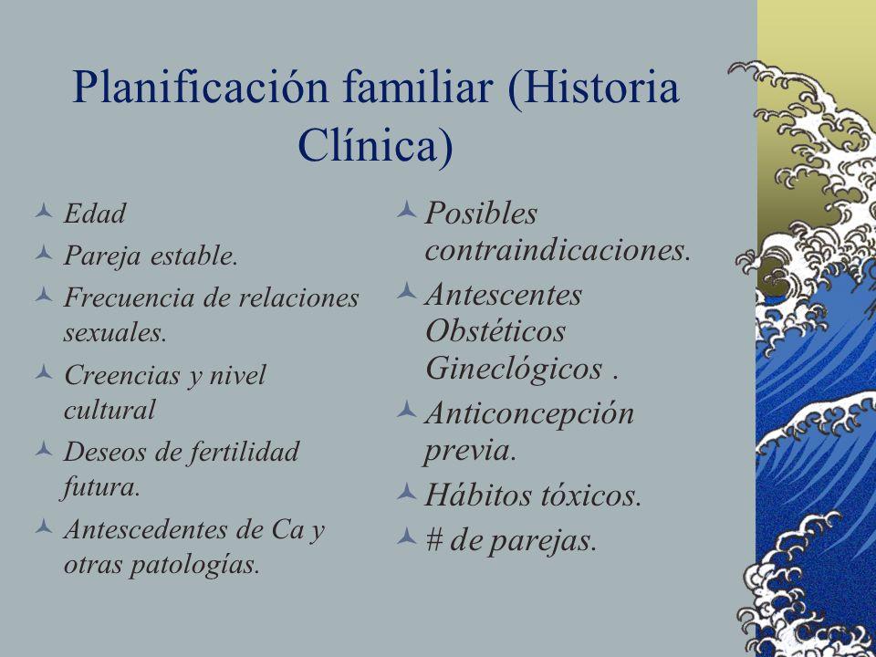 Planificación familiar (Historia Clínica) Edad Pareja estable. Frecuencia de relaciones sexuales. Creencias y nivel cultural Deseos de fertilidad futu