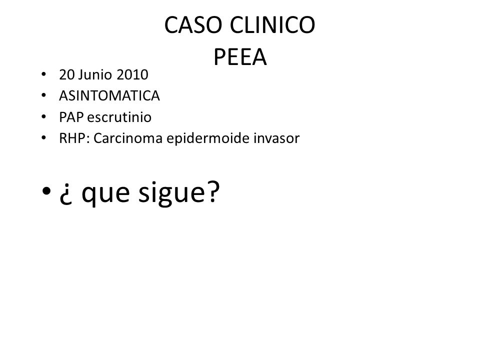 CASO CLINICO PEEA 20 Junio 2010 ASINTOMATICA PAP escrutinio RHP: Carcinoma epidermoide invasor ¿ que sigue?