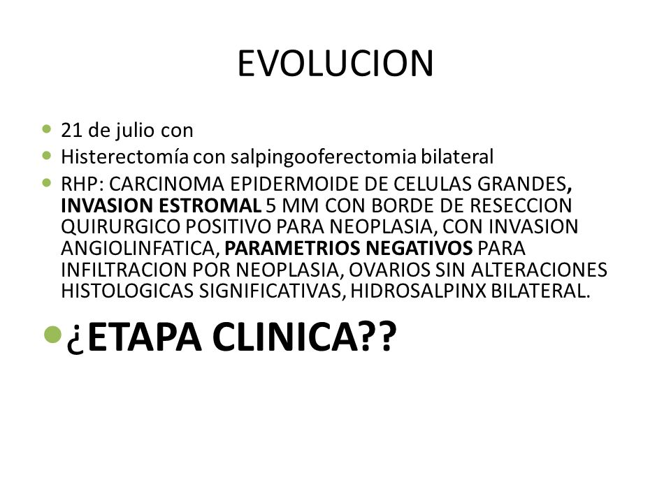 EVOLUCION 21 de julio con Histerectomía con salpingooferectomia bilateral RHP: CARCINOMA EPIDERMOIDE DE CELULAS GRANDES, INVASION ESTROMAL 5 MM CON BO