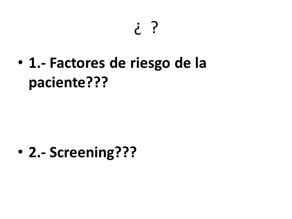 ¿ ? 1.- Factores de riesgo de la paciente??? 2.- Screening???