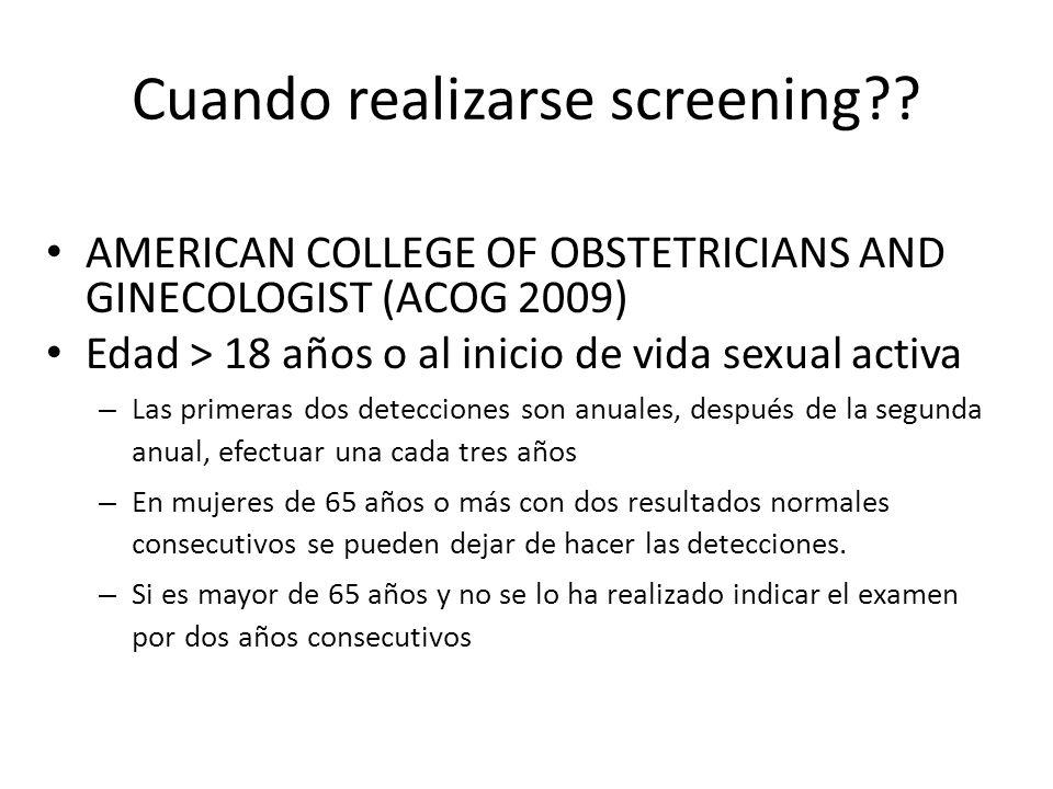 Cuando realizarse screening?? AMERICAN COLLEGE OF OBSTETRICIANS AND GINECOLOGIST (ACOG 2009) Edad > 18 años o al inicio de vida sexual activa – Las pr
