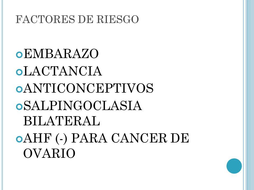 FACTORES DE RIESGO EMBARAZO LACTANCIA ANTICONCEPTIVOS SALPINGOCLASIA BILATERAL AHF (-) PARA CANCER DE OVARIO
