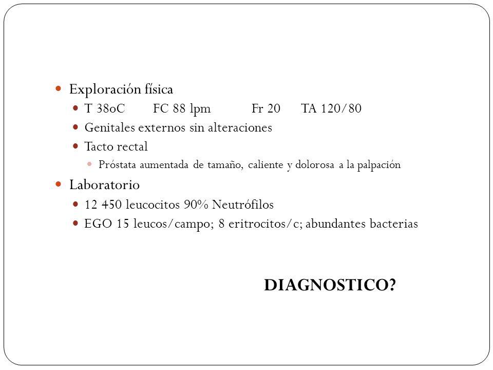 Exploración física T 38oCFC 88 lpmFr 20TA 120/80 Genitales externos sin alteraciones Tacto rectal Próstata aumentada de tamaño, caliente y dolorosa a