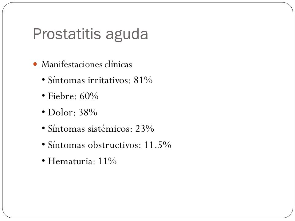 Prostatitis aguda Manifestaciones clínicas Síntomas irritativos: 81% Fiebre: 60% Dolor: 38% Síntomas sistémicos: 23% Síntomas obstructivos: 11.5% Hema