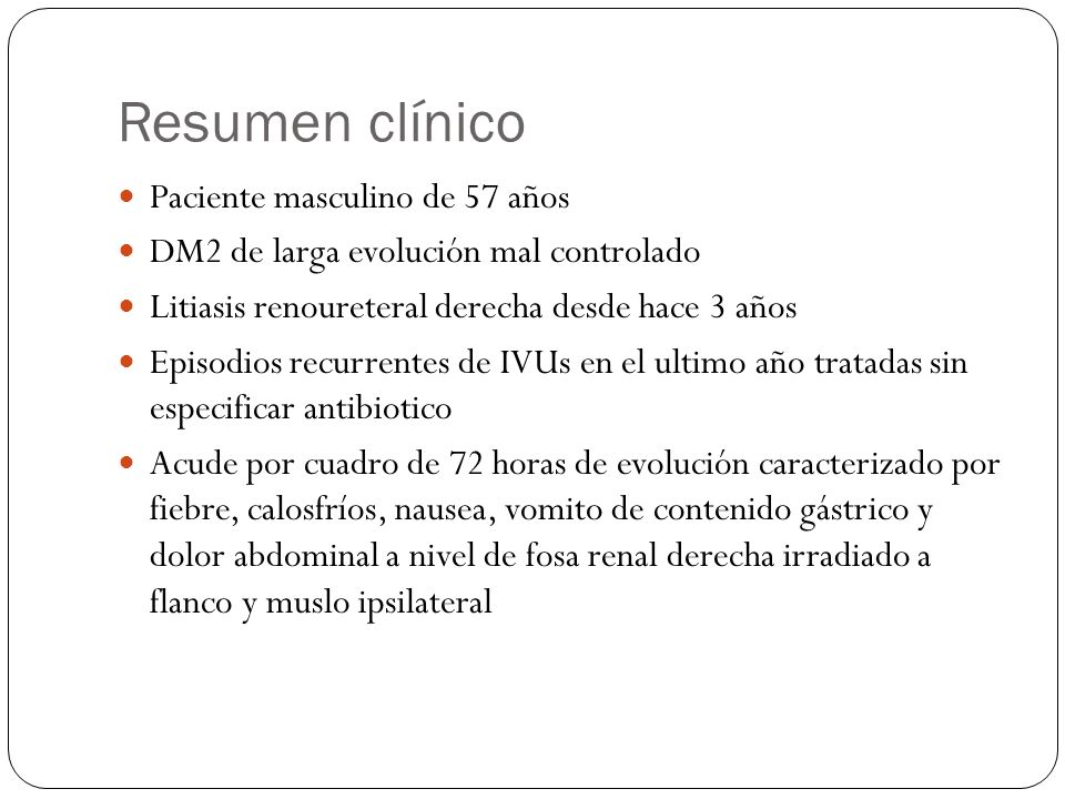 Resumen clínico Paciente masculino de 57 años DM2 de larga evolución mal controlado Litiasis renoureteral derecha desde hace 3 años Episodios recurren