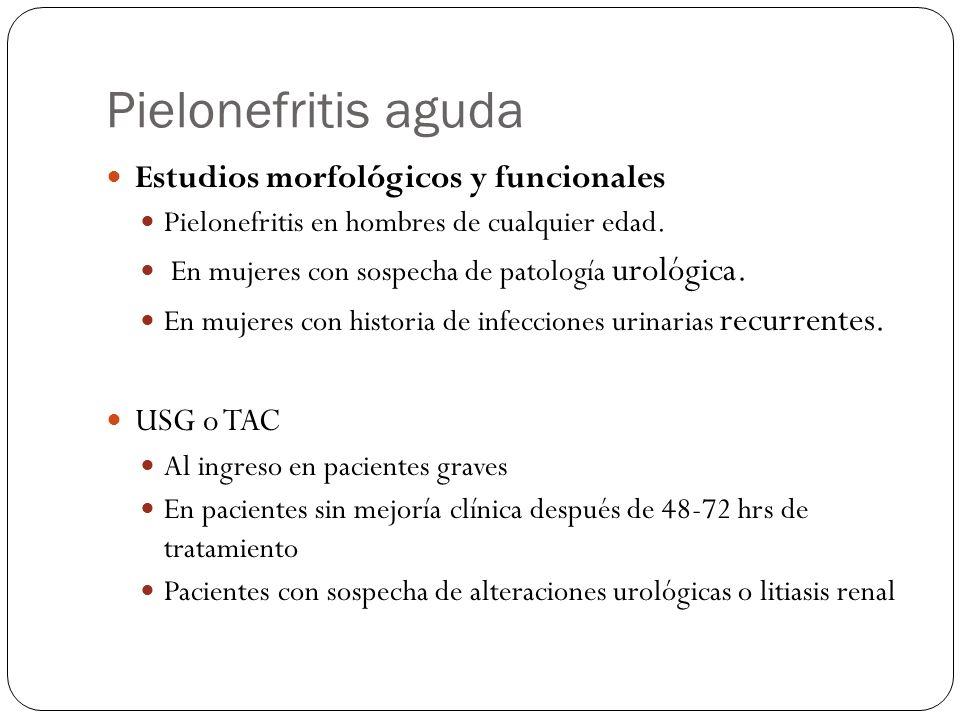 Pielonefritis aguda Estudios morfológicos y funcionales Pielonefritis en hombres de cualquier edad. En mujeres con sospecha de patología urológica. En