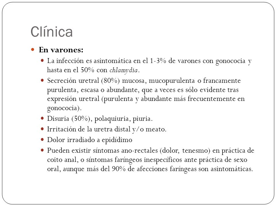Clínica En varones: La infección es asintomática en el 1-3% de varones con gonococia y hasta en el 50% con chlamydia. Secreción uretral (80%) mucosa,