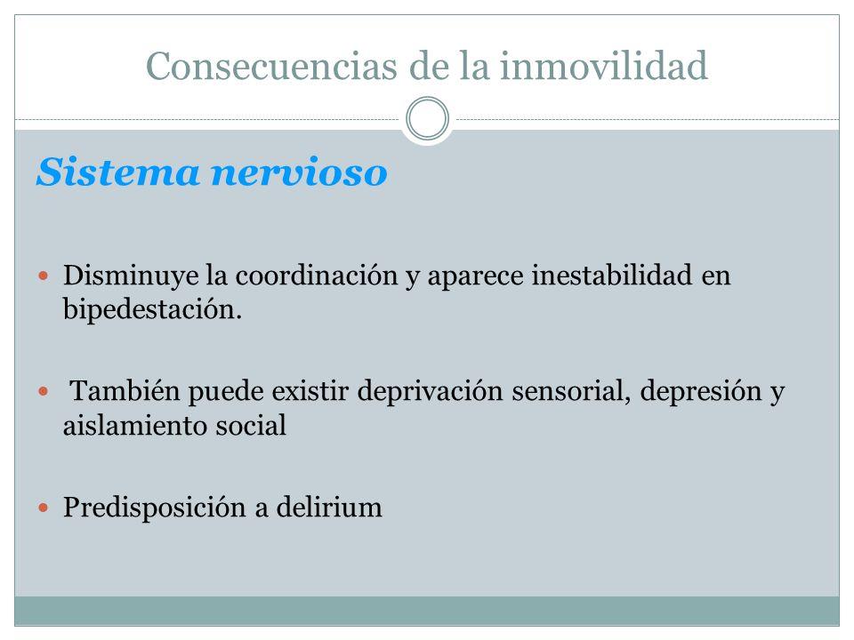 Consecuencias de la inmovilidad Sistema nervioso Disminuye la coordinación y aparece inestabilidad en bipedestación. También puede existir deprivación