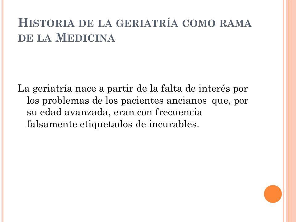 H ISTORIA DE LA GERIATRÍA COMO RAMA DE LA M EDICINA La geriatría nace a partir de la falta de interés por los problemas de los pacientes ancianos que, por su edad avanzada, eran con frecuencia falsamente etiquetados de incurables.