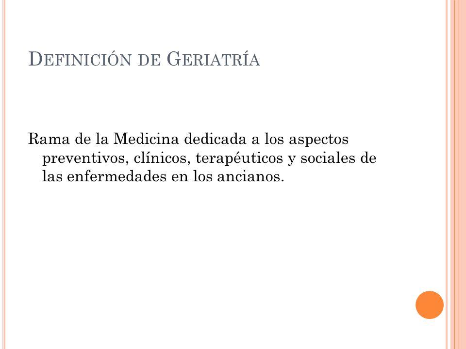 D EFINICIÓN DE G ERIATRÍA Rama de la Medicina dedicada a los aspectos preventivos, clínicos, terapéuticos y sociales de las enfermedades en los ancianos.