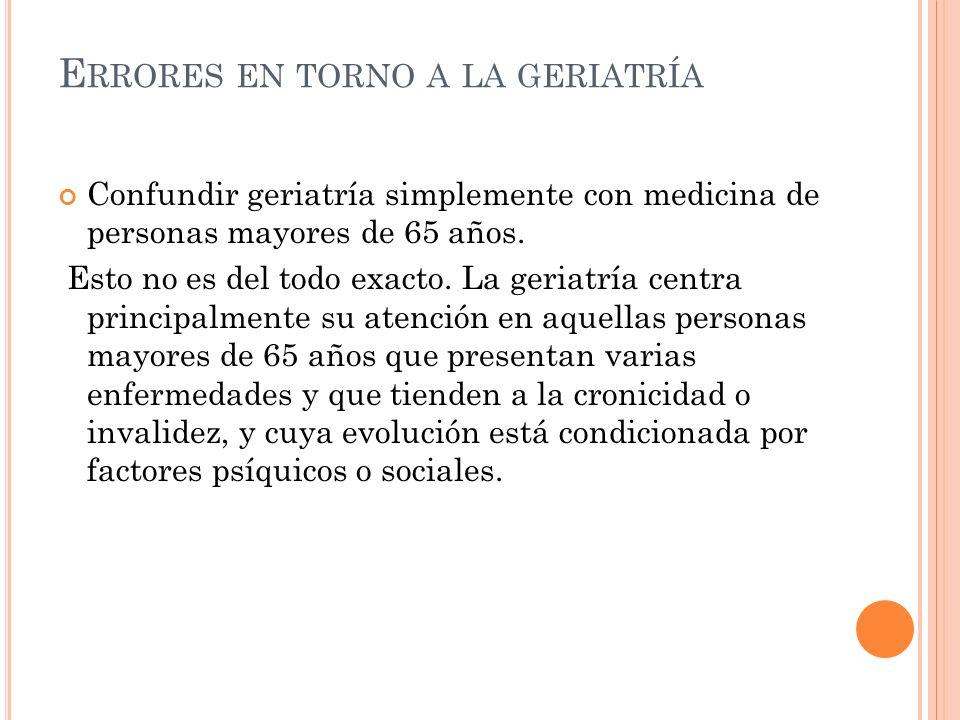 E RRORES EN TORNO A LA GERIATRÍA Confundir geriatría simplemente con medicina de personas mayores de 65 años.