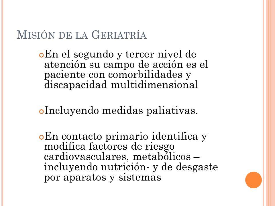 M ISIÓN DE LA G ERIATRÍA En el segundo y tercer nivel de atención su campo de acción es el paciente con comorbilidades y discapacidad multidimensional Incluyendo medidas paliativas.