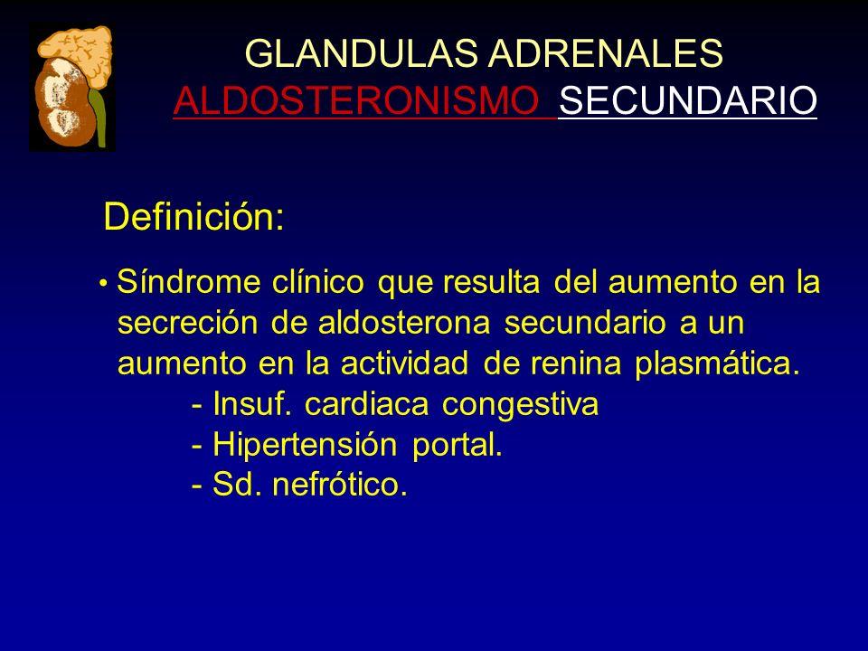 GLANDULAS ADRENALES ALDOSTERONISMO SECUNDARIO Definición: Síndrome clínico que resulta del aumento en la secreción de aldosterona secundario a un aume