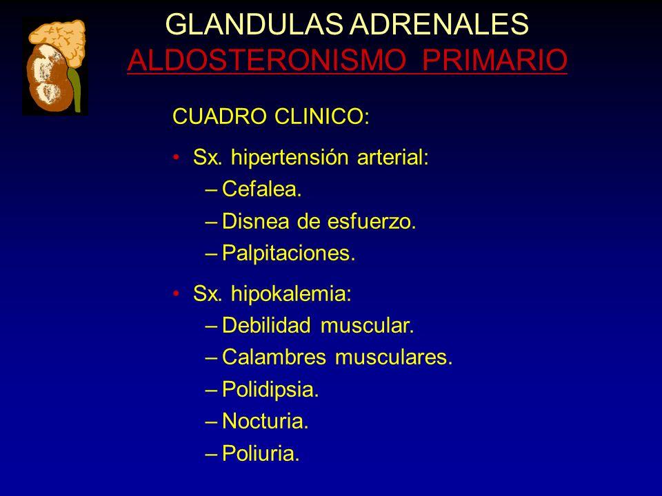GLANDULAS ADRENALES ALDOSTERONISMO PRIMARIO CUADRO CLINICO: Sx. hipertensión arterial: –Cefalea. –Disnea de esfuerzo. –Palpitaciones. Sx. hipokalemia: