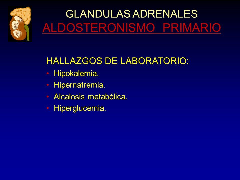 GLANDULAS ADRENALES ALDOSTERONISMO PRIMARIO HALLAZGOS DE LABORATORIO: Hipokalemia. Hipernatremia. Alcalosis metabólica. Hiperglucemia.