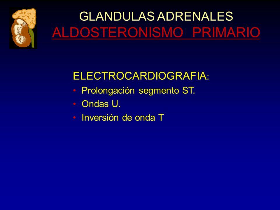 GLANDULAS ADRENALES ALDOSTERONISMO PRIMARIO ELECTROCARDIOGRAFIA : Prolongación segmento ST. Ondas U. Inversión de onda T