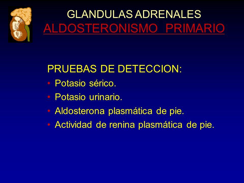 GLANDULAS ADRENALES ALDOSTERONISMO PRIMARIO PRUEBAS DE DETECCION: Potasio sérico. Potasio urinario. Aldosterona plasmática de pie. Actividad de renina