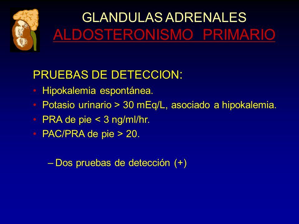 GLANDULAS ADRENALES ALDOSTERONISMO PRIMARIO PRUEBAS DE DETECCION : Hipokalemia espontánea. Potasio urinario > 30 mEq/L, asociado a hipokalemia. PRA de