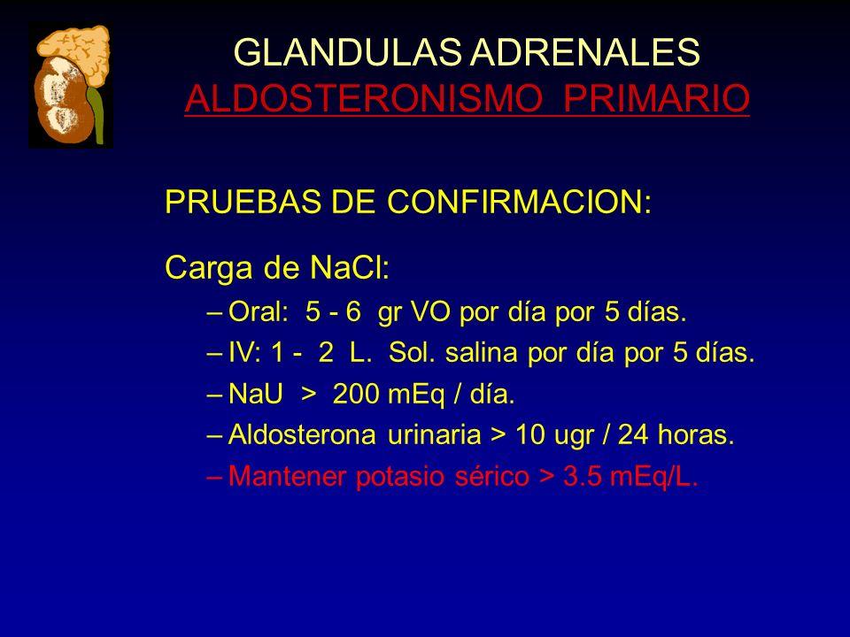 GLANDULAS ADRENALES ALDOSTERONISMO PRIMARIO PRUEBAS DE CONFIRMACION: Carga de NaCl: –Oral: 5 - 6 gr VO por día por 5 días. –IV: 1 - 2 L. Sol. salina p