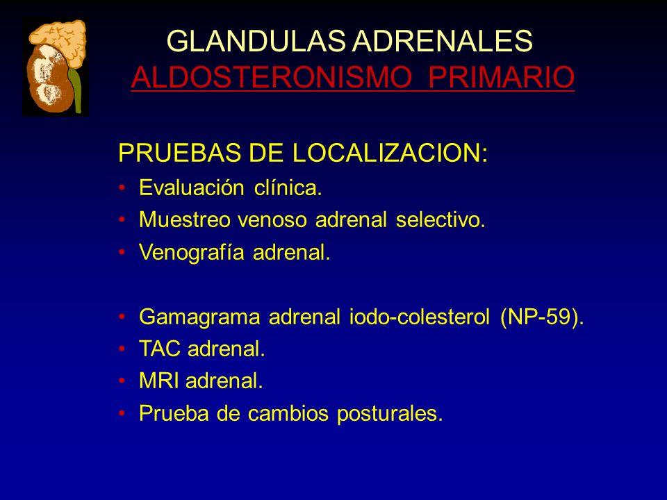 GLANDULAS ADRENALES ALDOSTERONISMO PRIMARIO PRUEBAS DE LOCALIZACION: Evaluación clínica. Muestreo venoso adrenal selectivo. Venografía adrenal. Gamagr