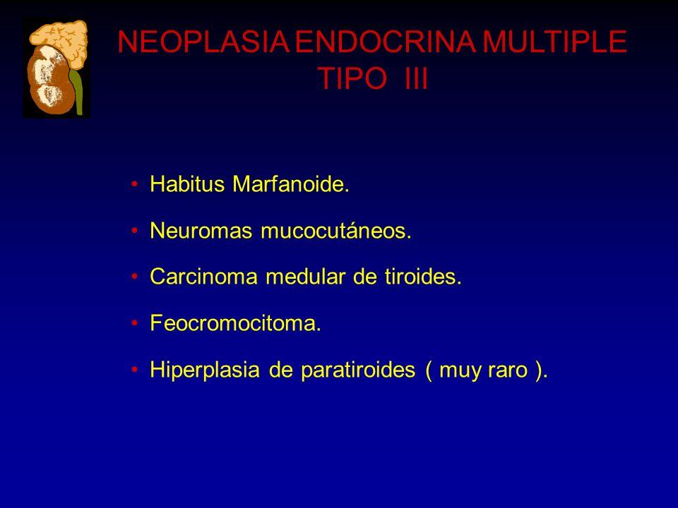 NEOPLASIA ENDOCRINA MULTIPLE TIPO III Habitus Marfanoide. Neuromas mucocutáneos. Carcinoma medular de tiroides. Feocromocitoma. Hiperplasia de paratir