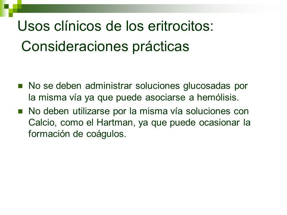 Usos clínicos de los eritrocitos: Consideraciones prácticas No se deben administrar soluciones glucosadas por la misma vía ya que puede asociarse a he