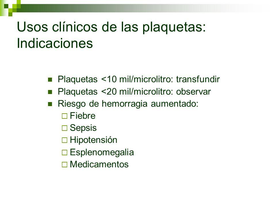 Usos clínicos de las plaquetas: Indicaciones Plaquetas <10 mil/microlitro: transfundir Plaquetas <20 mil/microlitro: observar Riesgo de hemorragia aum
