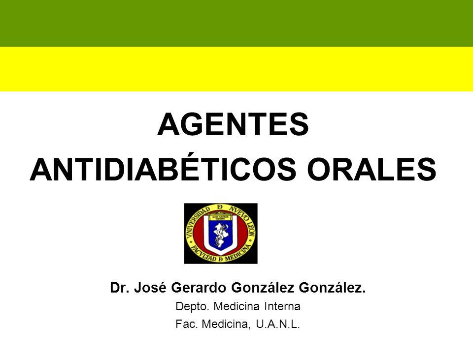 AGENTES ANTIDIABÉTICOS ORALES Dr. José Gerardo González González. Depto. Medicina Interna Fac. Medicina, U.A.N.L.