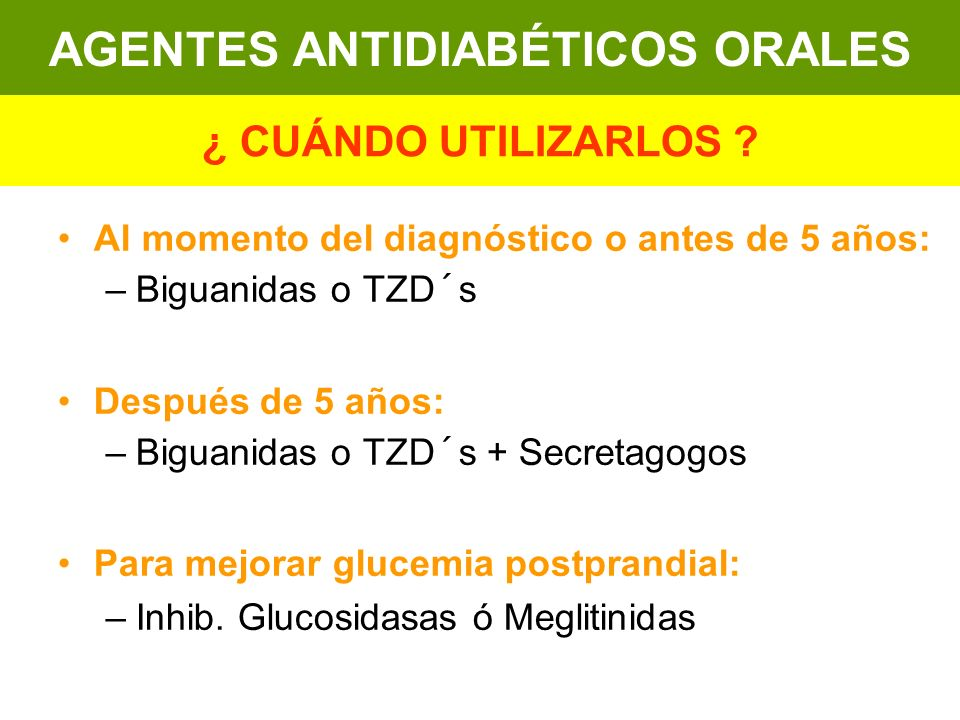 Al momento del diagnóstico o antes de 5 años: –Biguanidas o TZD´s Después de 5 años: –Biguanidas o TZD´s + Secretagogos Para mejorar glucemia postpran