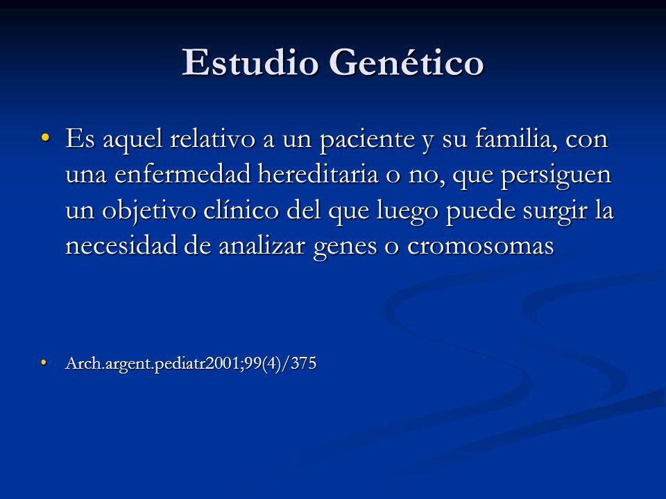 Estudio Genético Es aquel relativo a un paciente y su familia, con una enfermedad hereditaria o no, que persiguen un objetivo clínico del que luego pu