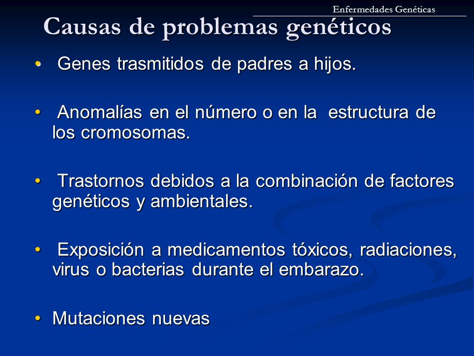 Causas de problemas genéticos Genes trasmitidos de padres a hijos. Genes trasmitidos de padres a hijos. Anomalías en el número o en la estructura de l