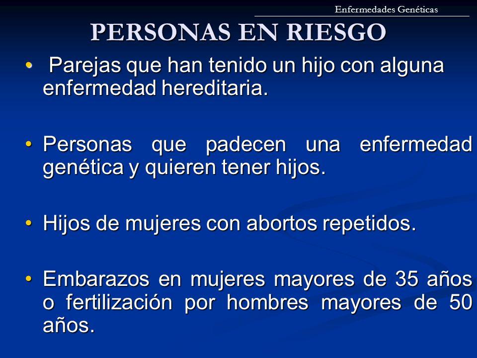 PERSONAS EN RIESGO Parejas que han tenido un hijo con alguna enfermedad hereditaria. Parejas que han tenido un hijo con alguna enfermedad hereditaria.