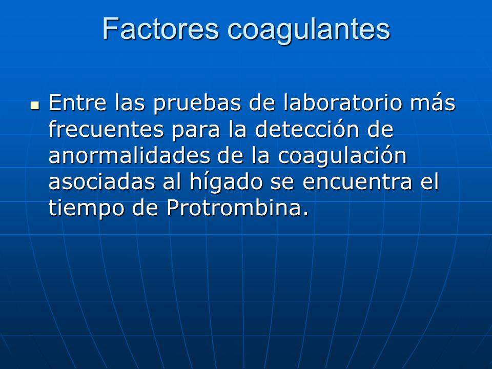 Factores coagulantes Entre las pruebas de laboratorio más frecuentes para la detección de anormalidades de la coagulación asociadas al hígado se encue
