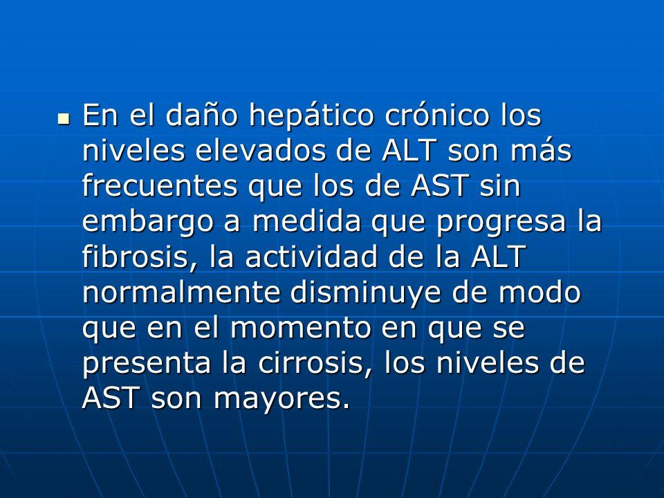 En el daño hepático crónico los niveles elevados de ALT son más frecuentes que los de AST sin embargo a medida que progresa la fibrosis, la actividad