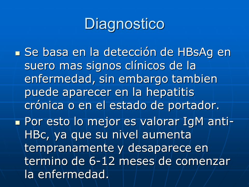 Diagnostico Se basa en la detección de HBsAg en suero mas signos clínicos de la enfermedad, sin embargo tambien puede aparecer en la hepatitis crónica