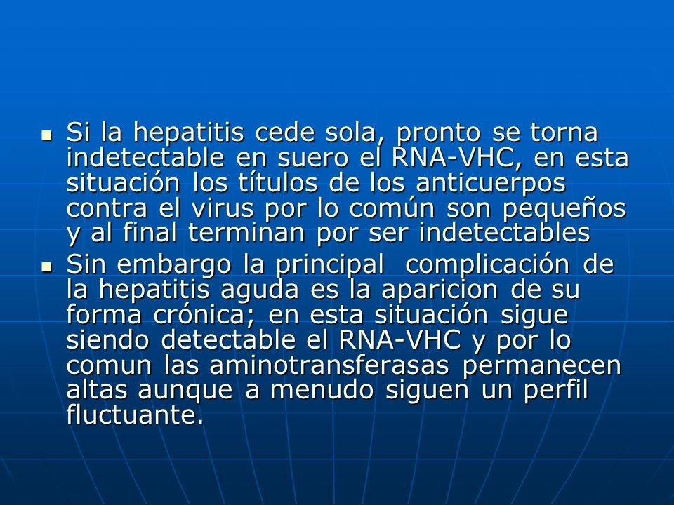Si la hepatitis cede sola, pronto se torna indetectable en suero el RNA-VHC, en esta situación los títulos de los anticuerpos contra el virus por lo c