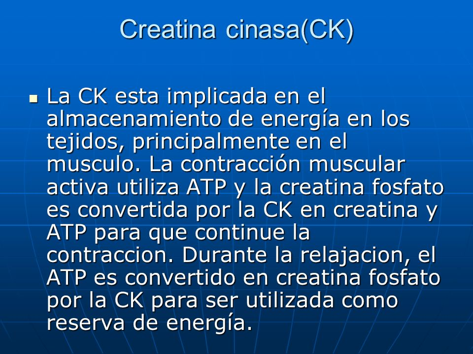 Creatina cinasa(CK) La CK esta implicada en el almacenamiento de energía en los tejidos, principalmente en el musculo. La contracción muscular activa